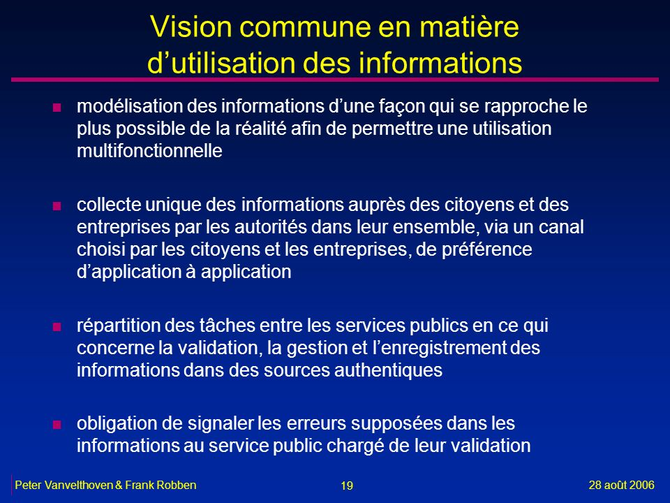 19 28 août 2006Peter Vanvelthoven & Frank Robben Vision commune en matière dutilisation des informations n modélisation des informations dune façon qu