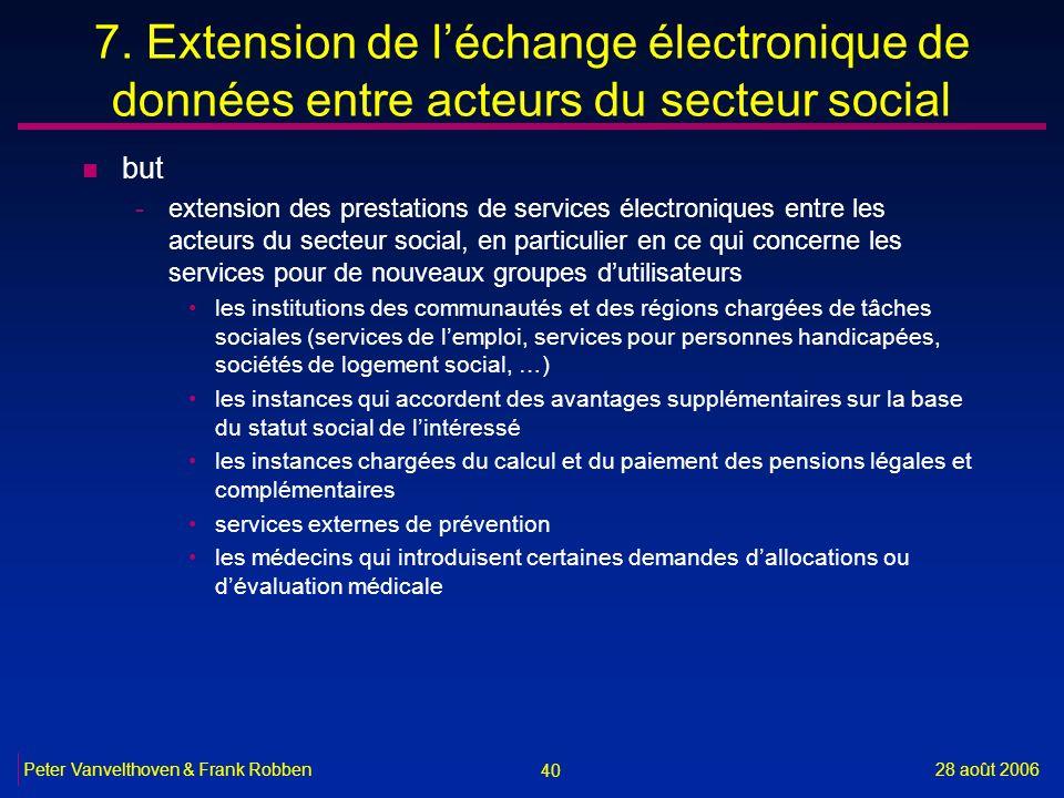 40 28 août 2006Peter Vanvelthoven & Frank Robben 7. Extension de léchange électronique de données entre acteurs du secteur social n but -extension des