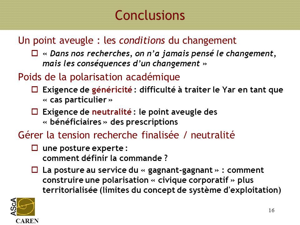 CAREN 16 Conclusions Un point aveugle : les conditions du changement o« Dans nos recherches, on na jamais pensé le changement, mais les conséquences d