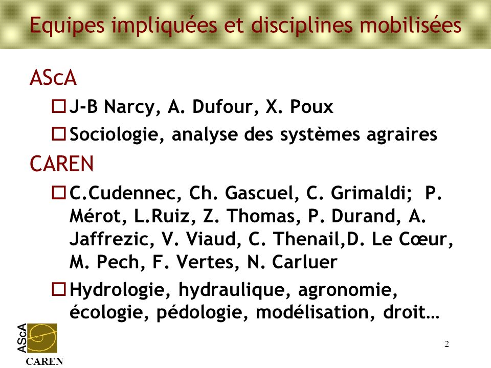 CAREN 2 Equipes impliquées et disciplines mobilisées AScA oJ-B Narcy, A. Dufour, X. Poux oSociologie, analyse des systèmes agraires CAREN oC.Cudennec,