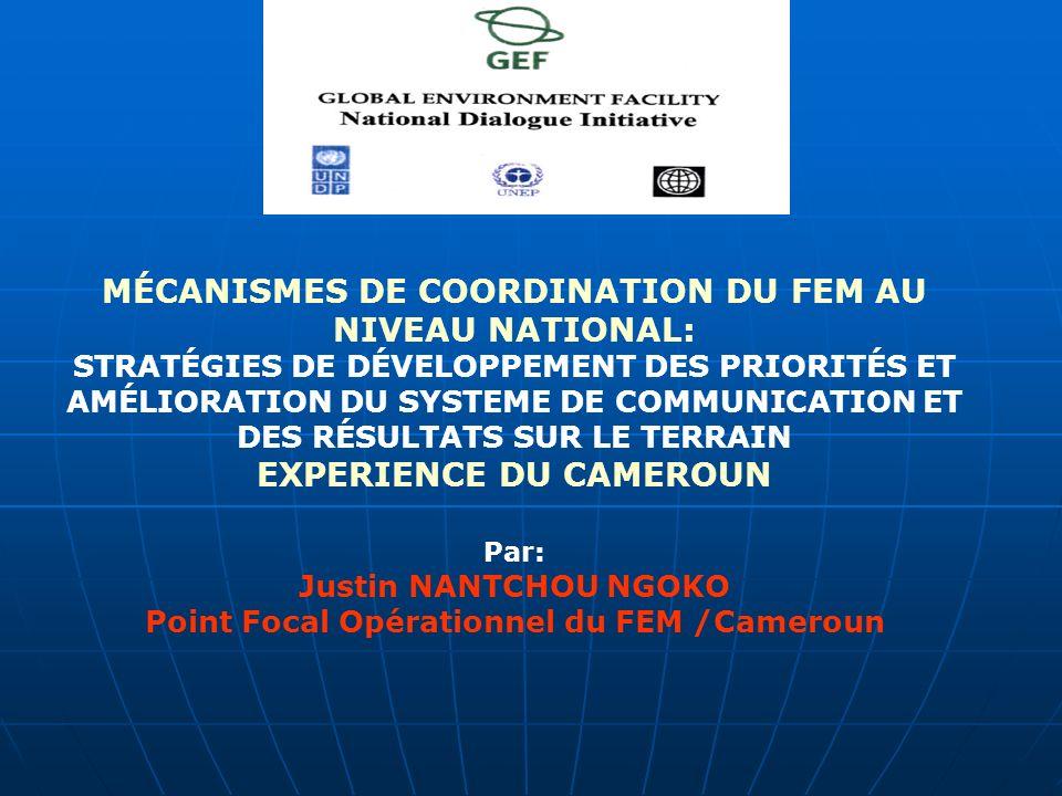 MÉCANISMES DE COORDINATION DU FEM AU NIVEAU NATIONAL: STRATÉGIES DE DÉVELOPPEMENT DES PRIORITÉS ET AMÉLIORATION DU SYSTEME DE COMMUNICATION ET DES RÉSULTATS SUR LE TERRAIN EXPERIENCE DU CAMEROUN Par: Justin NANTCHOU NGOKO Point Focal Opérationnel du FEM /Cameroun