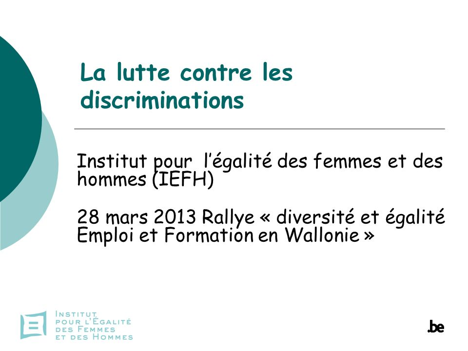 La lutte contre les discriminations Institut pour légalité des femmes et des hommes (IEFH) 28 mars 2013 Rallye « diversité et égalité Emploi et Formation en Wallonie »