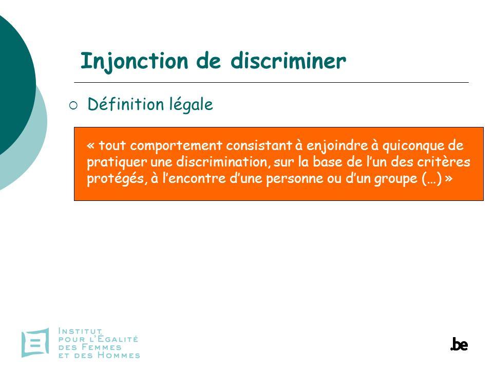 Injonction de discriminer Définition légale « tout comportement consistant à enjoindre à quiconque de pratiquer une discrimination, sur la base de lun des critères protégés, à lencontre dune personne ou dun groupe (…) »