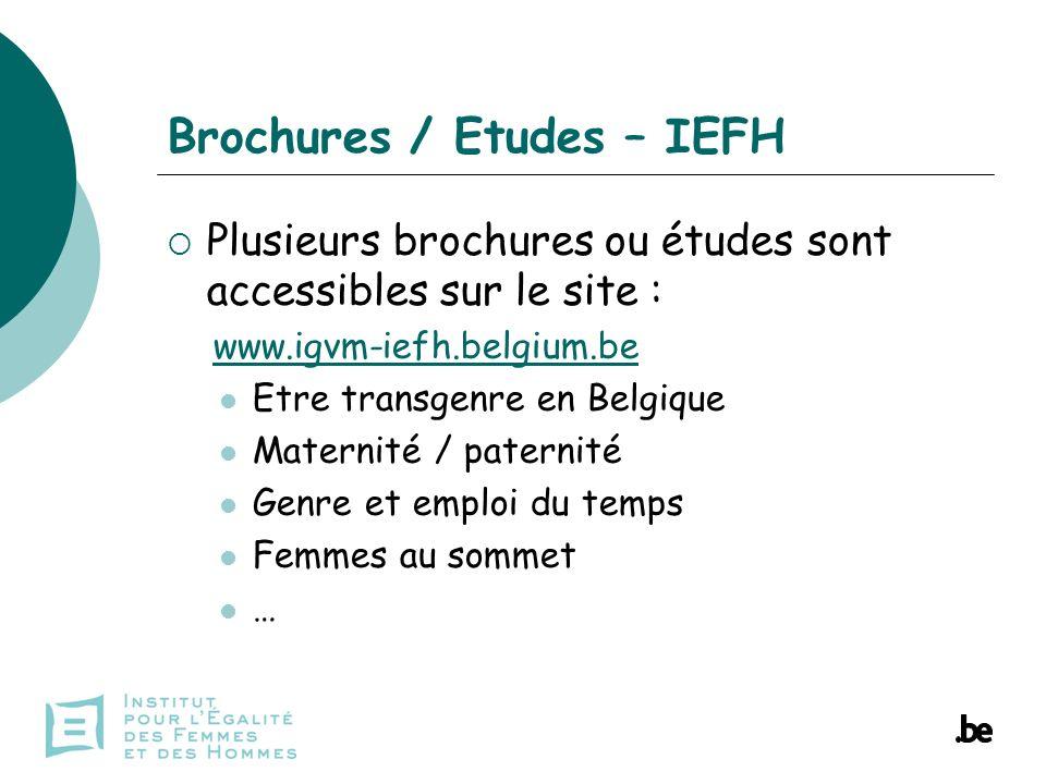 Brochures / Etudes – IEFH Plusieurs brochures ou études sont accessibles sur le site : www.igvm-iefh.belgium.be Etre transgenre en Belgique Maternité / paternité Genre et emploi du temps Femmes au sommet …