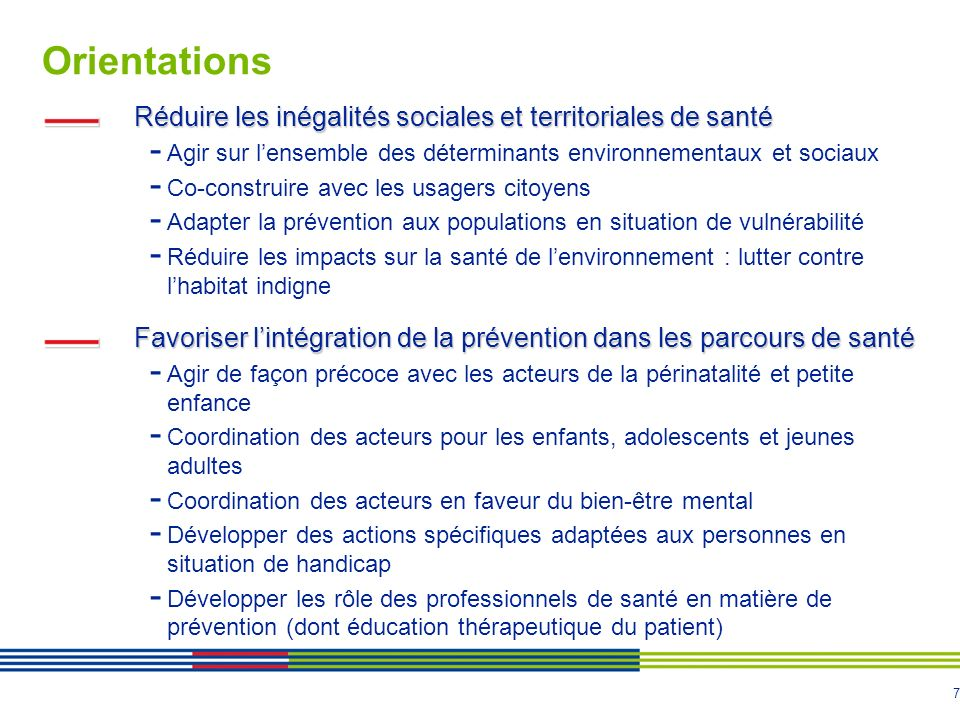 7 Orientations Réduire les inégalités sociales et territoriales de santé - Agir sur lensemble des déterminants environnementaux et sociaux - Co-constr