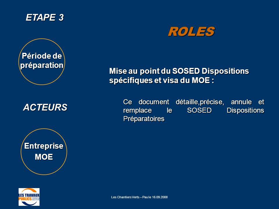 Les Chantiers Verts – Pau le 16.09.2008 ETAPE 3 ACTEURS Période de préparation EntrepriseMOE Mise au point du SOSED Dispositions spécifiques et visa d