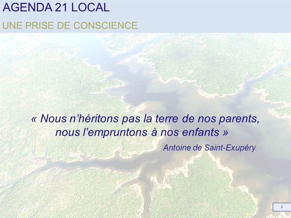 AGENDA 21 LOCAL 2 UNE PRISE DE CONSCIENCE « Nous nhéritons pas la terre de nos parents, nous lempruntons à nos enfants » Antoine de Saint-Exupéry