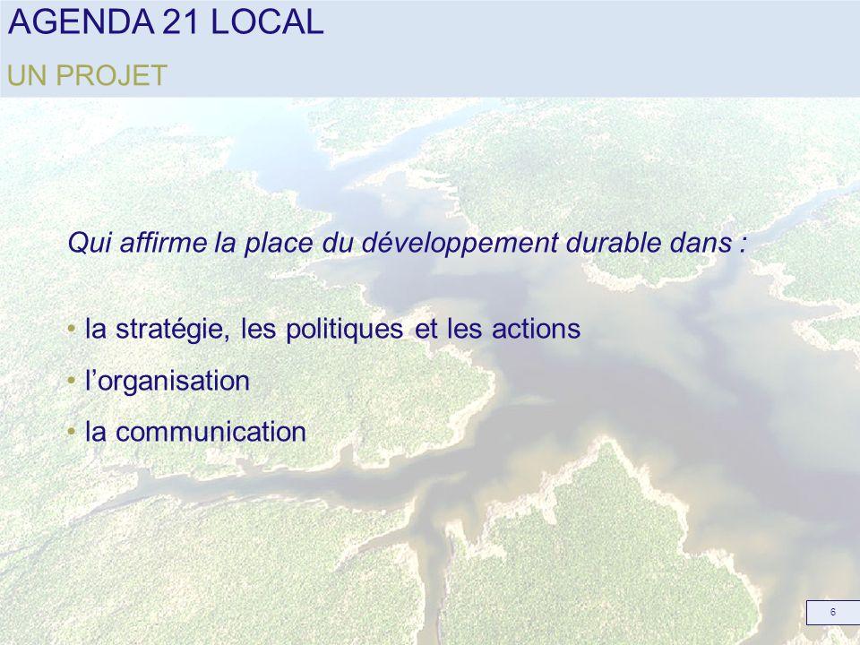 AGENDA 21 LOCAL 6 UN PROJET Qui affirme la place du développement durable dans : la stratégie, les politiques et les actions lorganisation la communic
