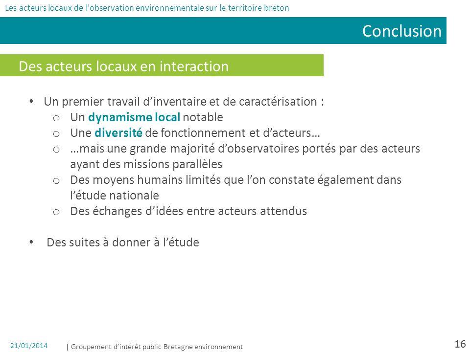 | Groupement dintérêt public Bretagne environnement 21/01/2014 16 Des acteurs locaux en interaction Conclusion Les acteurs locaux de lobservation envi