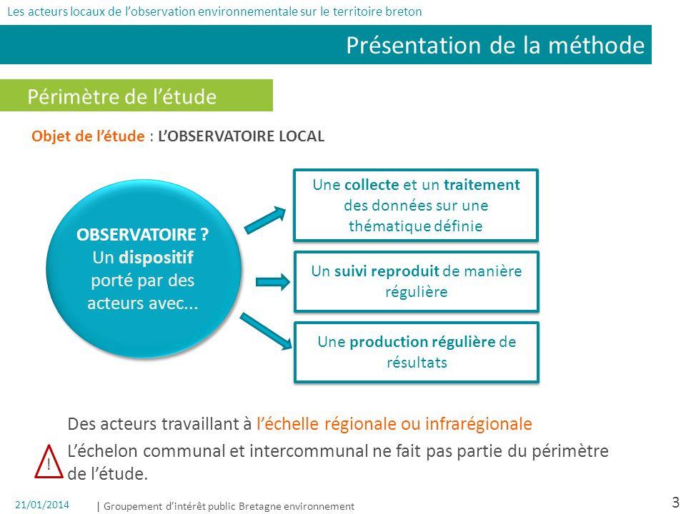 | Groupement dintérêt public Bretagne environnement 21/01/2014 3 Périmètre de létude Des acteurs travaillant à léchelle régionale ou infrarégionale Léchelon communal et intercommunal ne fait pas partie du périmètre de létude.