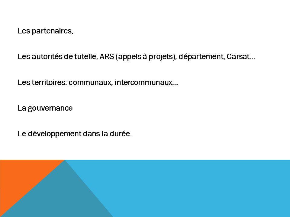 Les partenaires, Les autorités de tutelle, ARS (appels à projets), département, Carsat… Les territoires: communaux, intercommunaux… La gouvernance Le