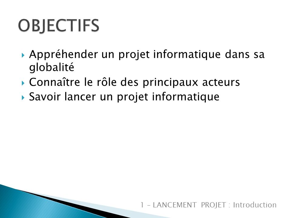Appréhender un projet informatique dans sa globalité Connaître le rôle des principaux acteurs Savoir lancer un projet informatique 1 – LANCEMENT PROJET : Introduction