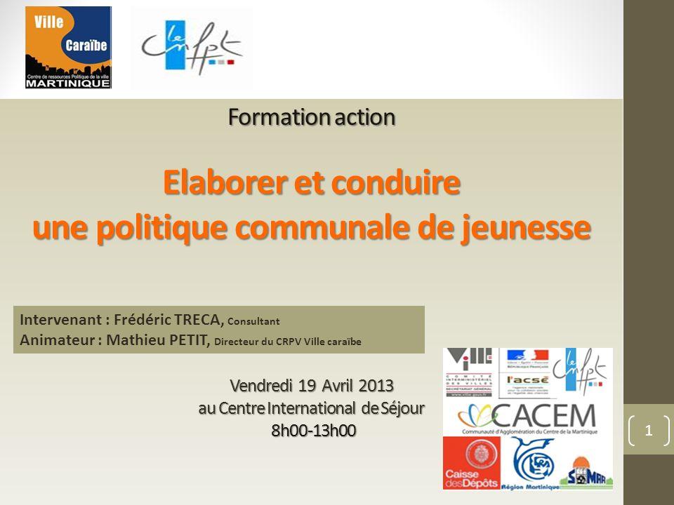 1 Formation action Elaborer et conduire une politique communale de jeunesse Vendredi 19 Avril 2013 au Centre International de Séjour 8h00-13h00 Interv