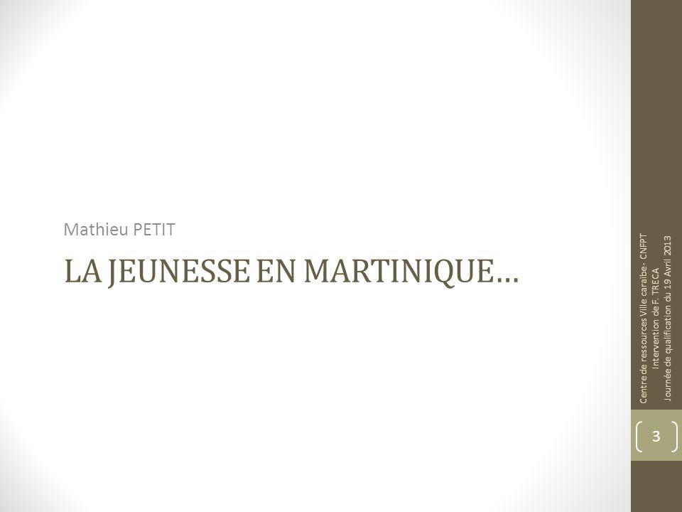 LA JEUNESSE EN MARTINIQUE… Mathieu PETIT Centre de ressources Ville caraïbe - CNFPT Intervention de F.