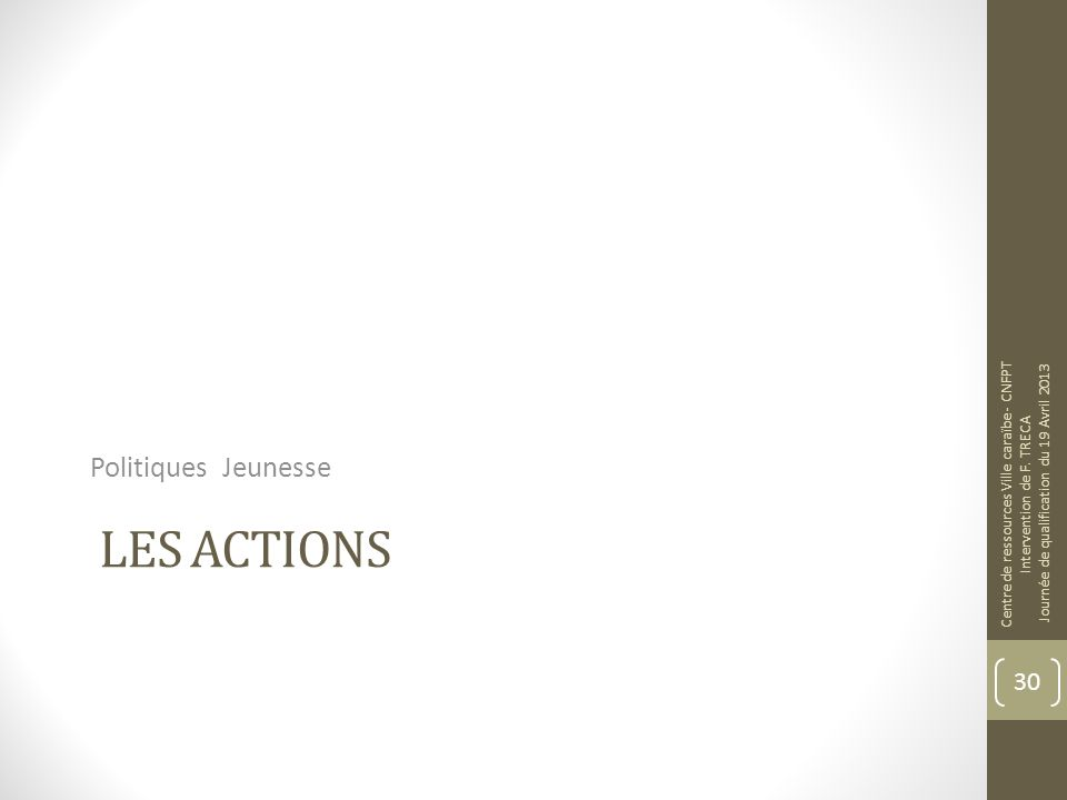 LES ACTIONS Politiques Jeunesse Centre de ressources Ville caraïbe - CNFPT Intervention de F. TRECA Journée de qualification du 19 Avril 2013 30