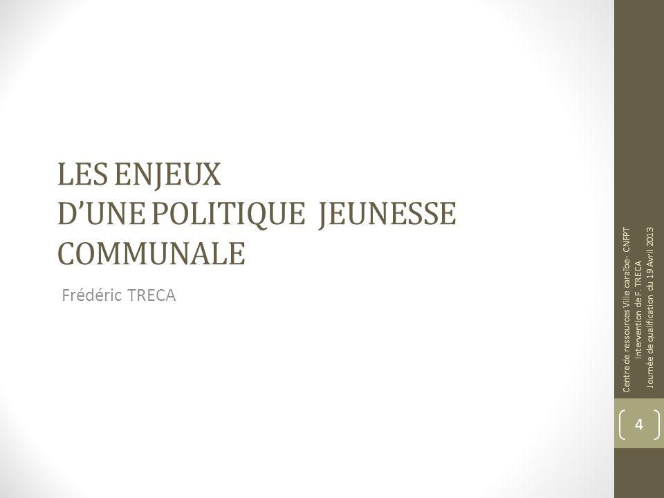 LES ENJEUX DUNE POLITIQUE JEUNESSE COMMUNALE Frédéric TRECA Centre de ressources Ville caraïbe - CNFPT Intervention de F.