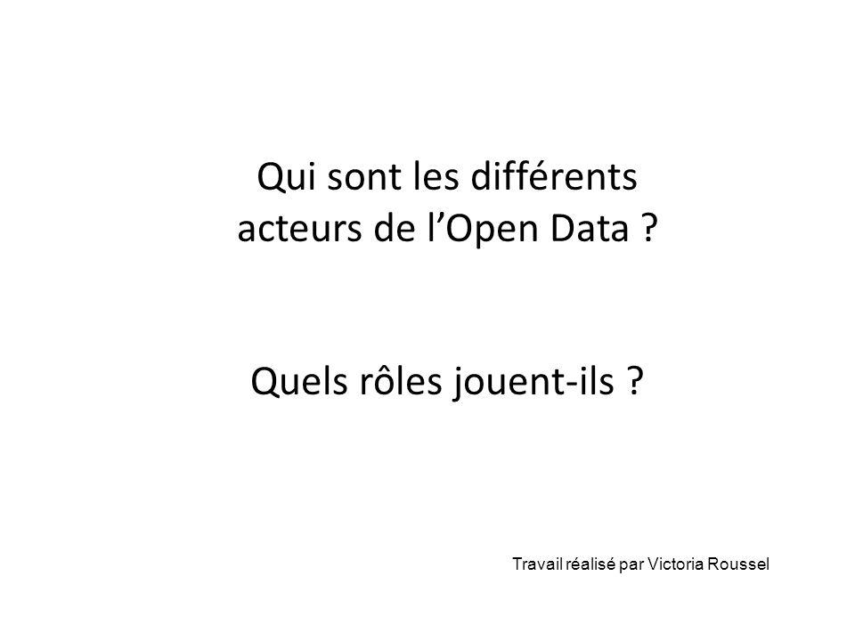 Qui sont les différents acteurs de lOpen Data ? Quels rôles jouent-ils ? Travail réalisé par Victoria Roussel