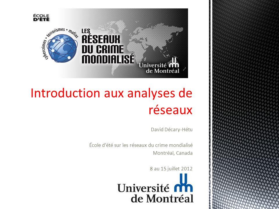 David Décary-Hétu École dété sur les réseaux du crime mondialisé Montréal, Canada 8 au 15 juillet 2012 Introduction aux analyses de réseaux