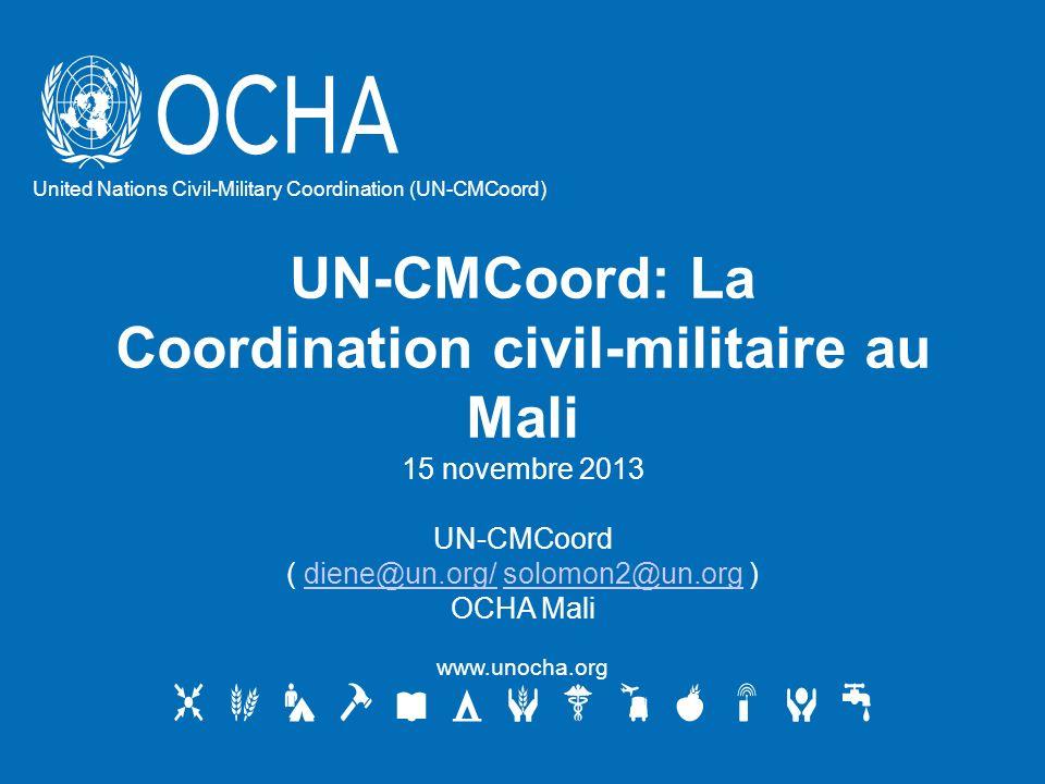 UN-CMCoord: La Coordination civil-militaire au Mali 15 novembre 2013 UN-CMCoord ( diene@un.org/ solomon2@un.org )diene@un.org/solomon2@un.org OCHA Mali www.unocha.org United Nations Civil-Military Coordination (UN-CMCoord)