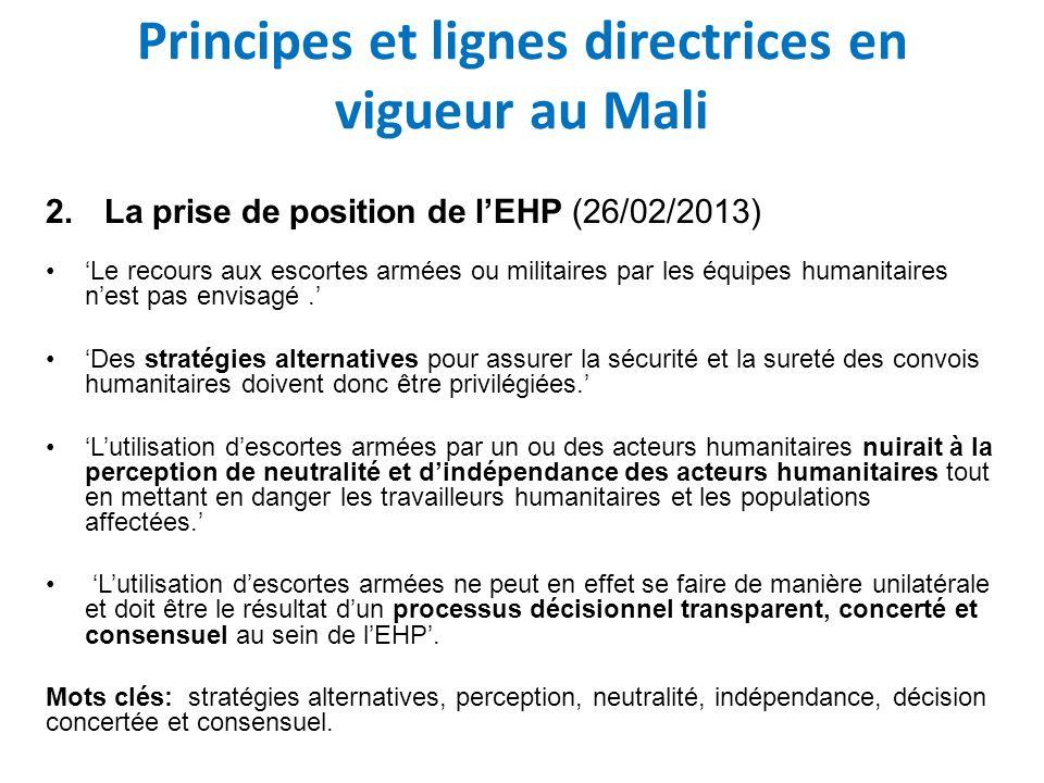 Principes et lignes directrices en vigueur au Mali 2.La prise de position de lEHP (26/02/2013) Le recours aux escortes armées ou militaires par les équipes humanitaires nest pas envisagé.