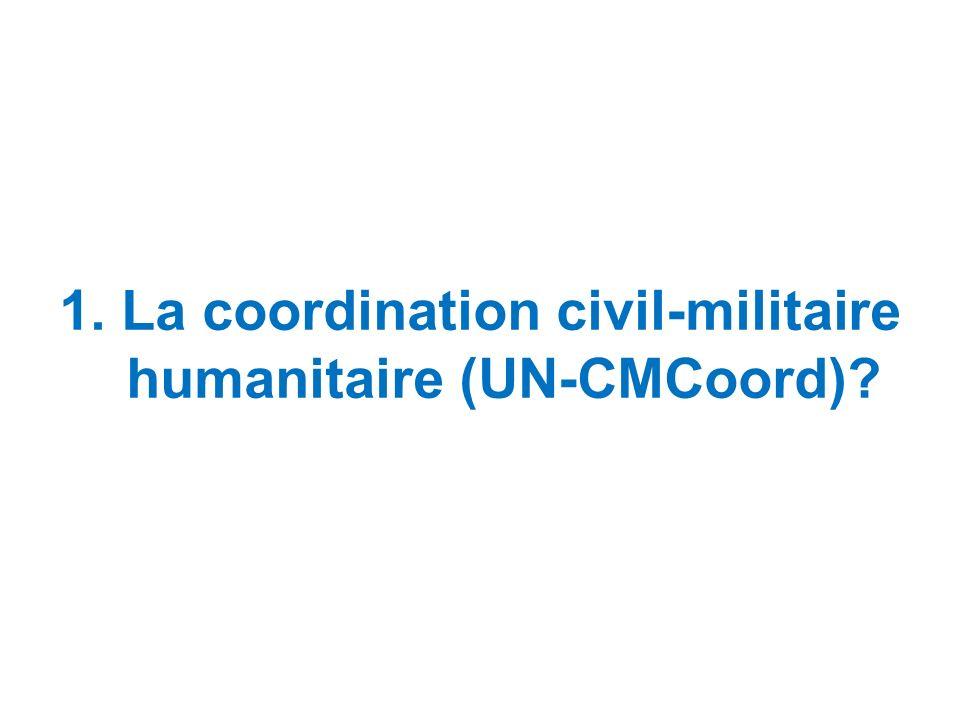 1. La coordination civil-militaire humanitaire (UN-CMCoord)?