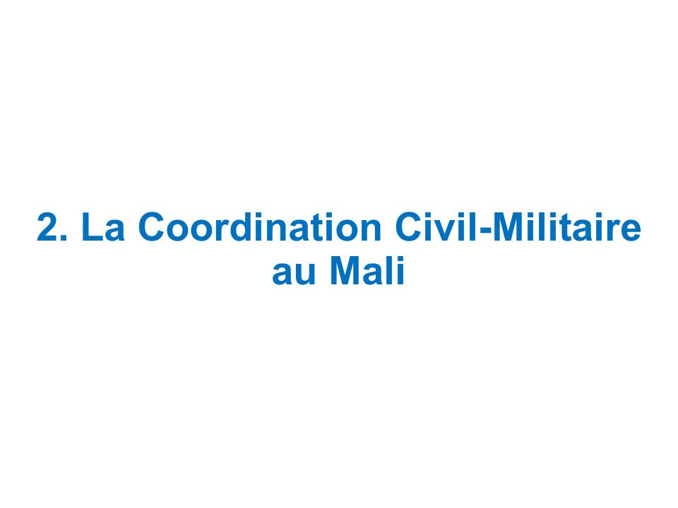 La Coordination civilo-militaire au Mali I.