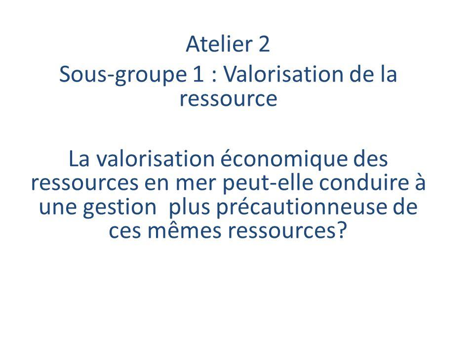 Atelier 2 Sous-groupe 1 : Valorisation de la ressource La valorisation économique des ressources en mer peut-elle conduire à une gestion plus précautionneuse de ces mêmes ressources