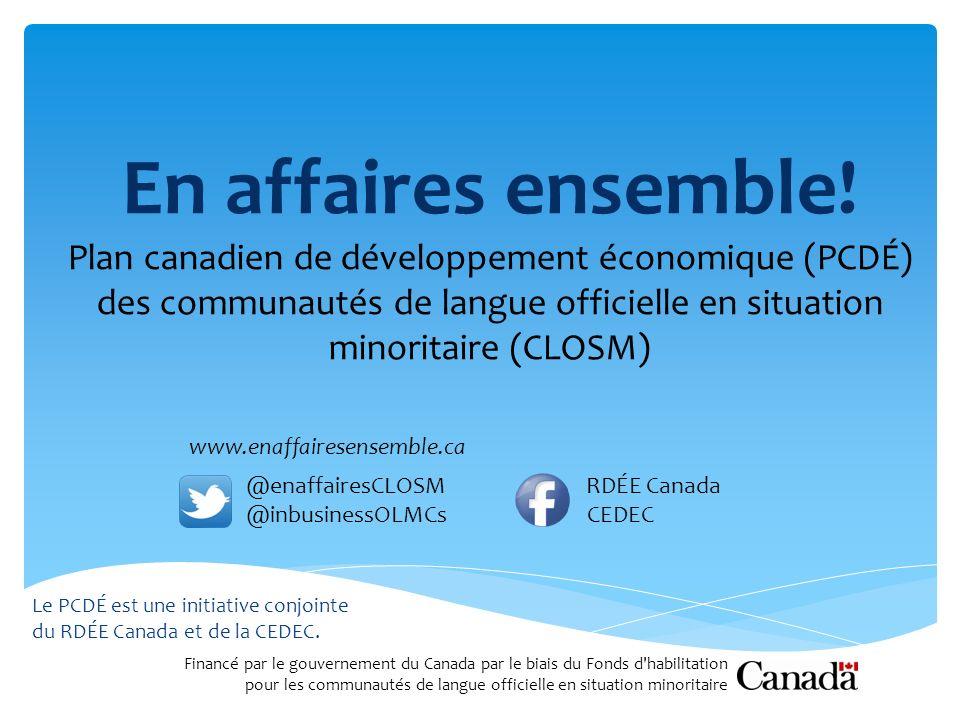 En affaires ensemble! Plan canadien de développement économique (PCDÉ) des communautés de langue officielle en situation minoritaire (CLOSM) Le PCDÉ e