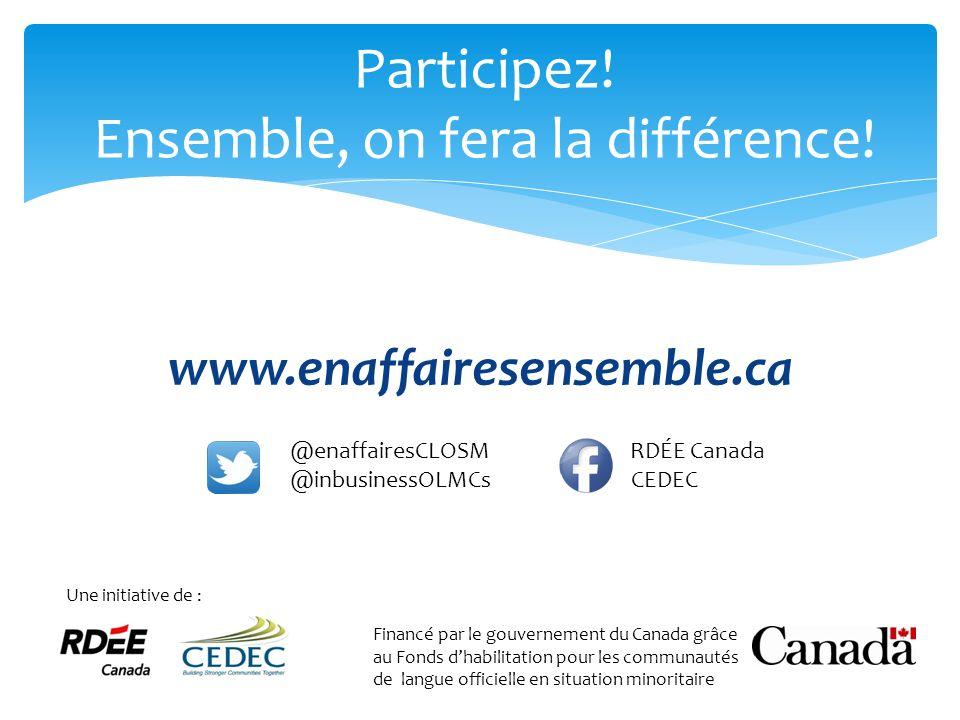 Participez! Ensemble, on fera la différence! @enaffairesCLOSM RDÉE Canada @inbusinessOLMCs CEDEC www.enaffairesensemble.ca Une initiative de : Financé