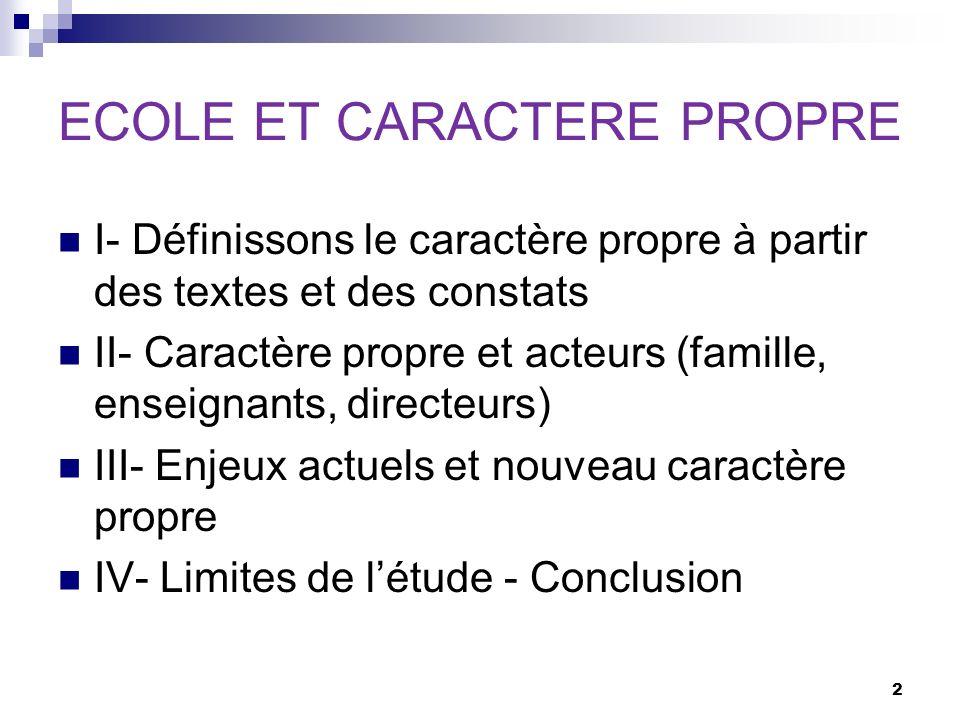 I- Définissons le caractère propre à partir des textes et des constats II- Caractère propre et acteurs (famille, enseignants, directeurs) III- Enjeux