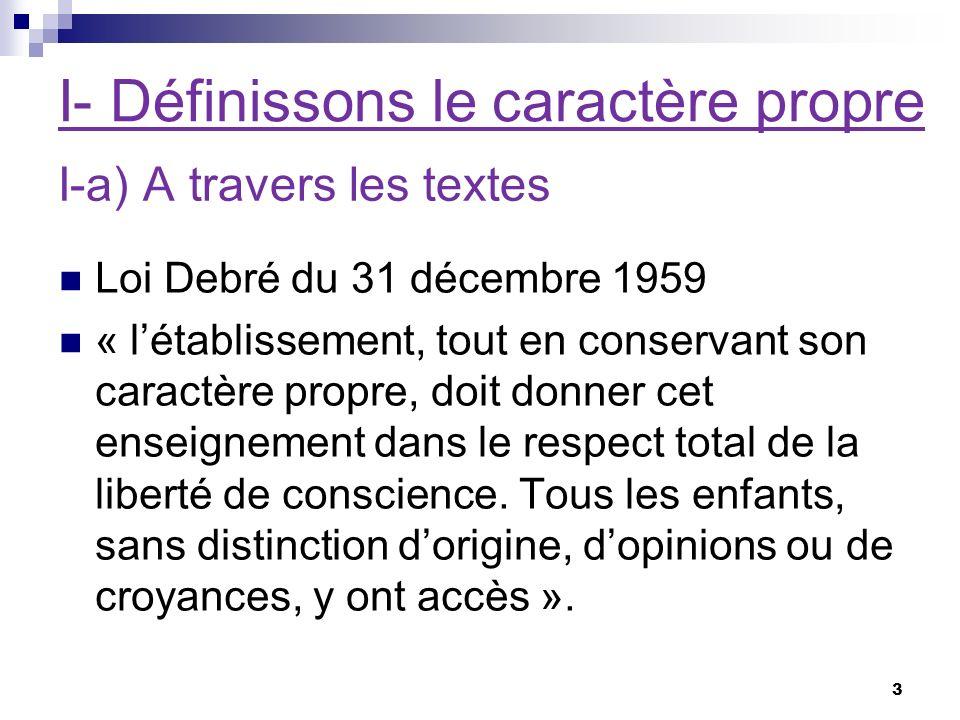 I- Définissons le caractère propre Loi Debré du 31 décembre 1959 « létablissement, tout en conservant son caractère propre, doit donner cet enseignement dans le respect total de la liberté de conscience.