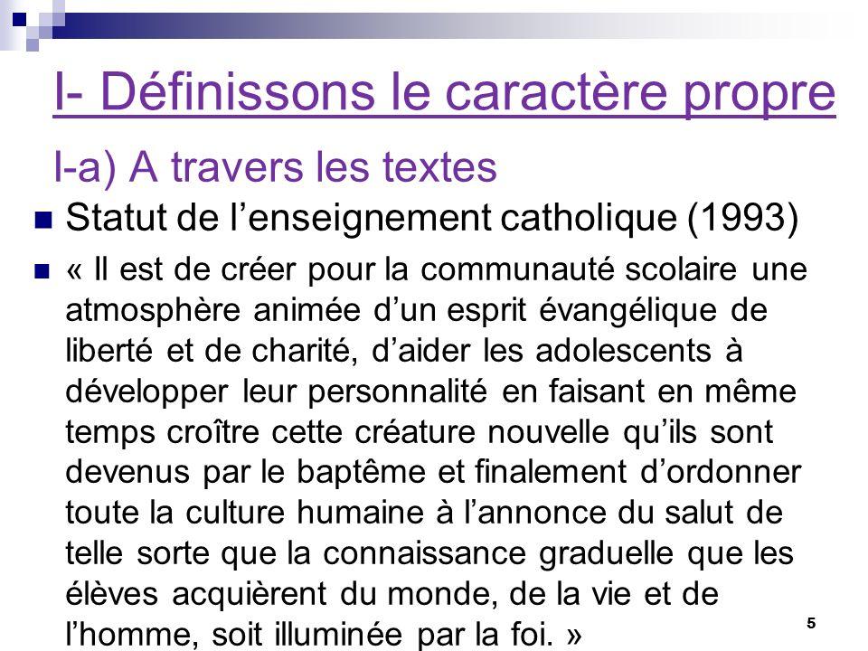 I- Définissons le caractère propre Statut de lenseignement catholique (1993) « Il est de créer pour la communauté scolaire une atmosphère animée dun e