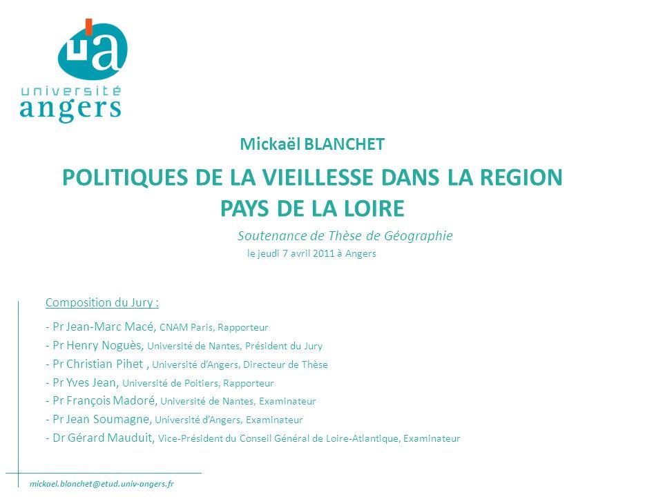 Mickaël BLANCHET - Politiques de la vieillesse dans la Région Pays de la Loire THESE RESULTATS I- LES BESOINS GERONTOLOGIQUES DU TERRITOIRE II- LES RAPPORTS ENTRE LES ACTEURS GERONTOLOGIQUES III- UNE OFFRE GERONTOLOGIQUE DISPERSEE ET INEGALE SUR LE TERRITOIRE IV- LES REGULATIONS LOCALES ENTRE LOFFRE ET LES PERSONNES AGEE S CONCLUSION ET PERSPECTIVES mickael.blanchet@etud.univ-angers.fr Sommaire