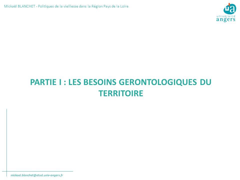 PARTIE I : LES BESOINS GERONTOLOGIQUES DU TERRITOIRE Mickaël BLANCHET - Politiques de la vieillesse dans la Région Pays de la Loire mickael.blanchet@etud.univ-angers.fr