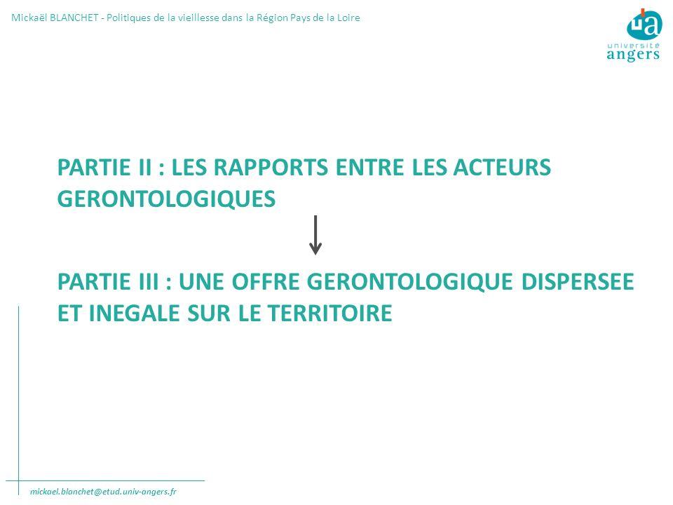 Mickaël BLANCHET - Politiques de la vieillesse dans la Région Pays de la Loire PARTIE II : LES RAPPORTS ENTRE LES ACTEURS GERONTOLOGIQUES PARTIE III : UNE OFFRE GERONTOLOGIQUE DISPERSEE ET INEGALE SUR LE TERRITOIRE mickael.blanchet@etud.univ-angers.fr