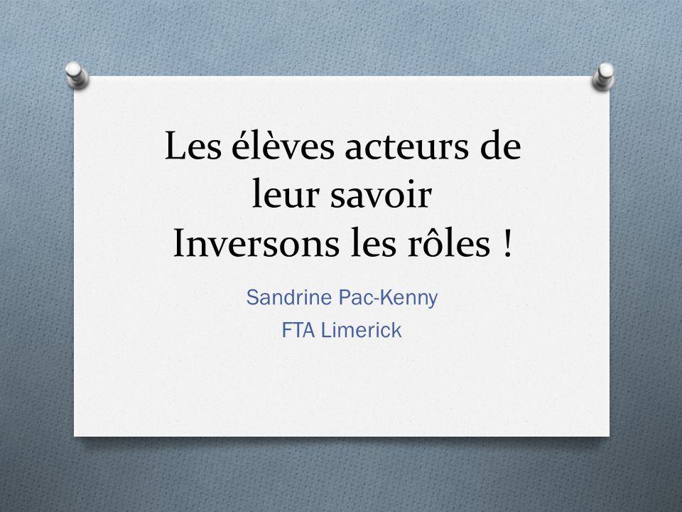 Les élèves acteurs de leur savoir Inversons les rôles ! Sandrine Pac-Kenny FTA Limerick