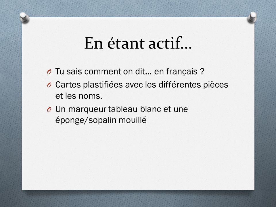 En étant actif… O Tu sais comment on dit… en français ? O Cartes plastifiées avec les différentes pièces et les noms. O Un marqueur tableau blanc et u