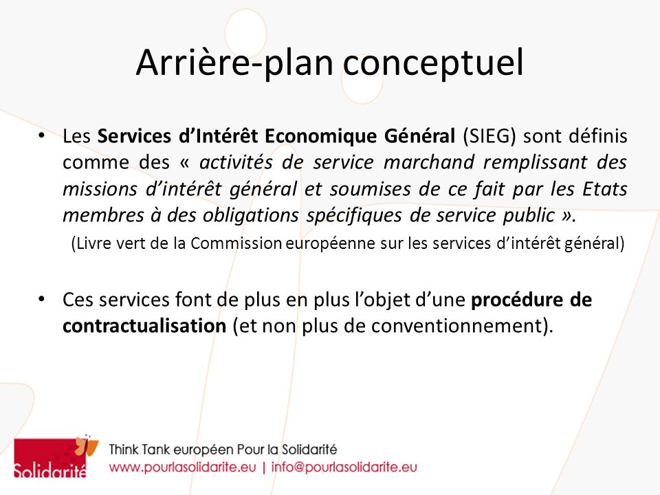 Arrière-plan conceptuel Les Services dIntérêt Economique Général (SIEG) sont définis comme des « activités de service marchand remplissant des missions dintérêt général et soumises de ce fait par les Etats membres à des obligations spécifiques de service public ».