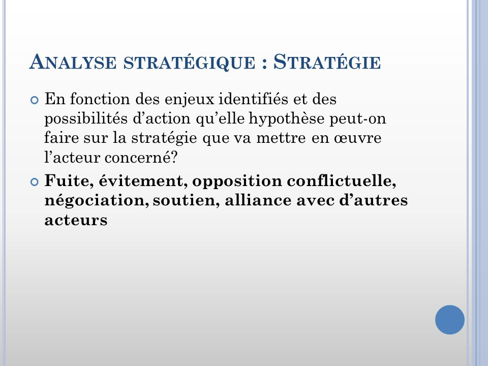 A NALYSE STRATÉGIQUE : S TRATÉGIE En fonction des enjeux identifiés et des possibilités daction quelle hypothèse peut-on faire sur la stratégie que va