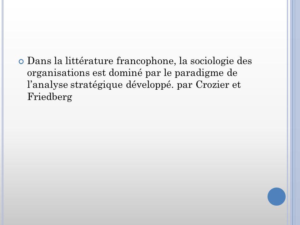 Dans la littérature francophone, la sociologie des organisations est dominé par le paradigme de lanalyse stratégique développé. par Crozier et Friedbe