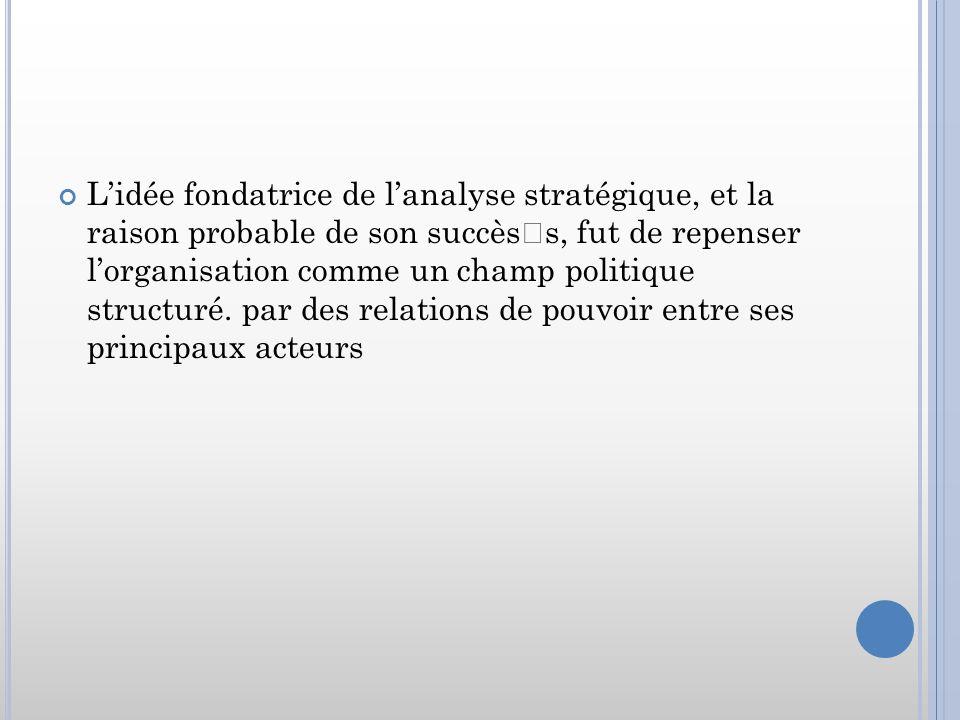 Lidée fondatrice de lanalyse stratégique, et la raison probable de son succèss, fut de repenser lorganisation comme un champ politique structuré. par