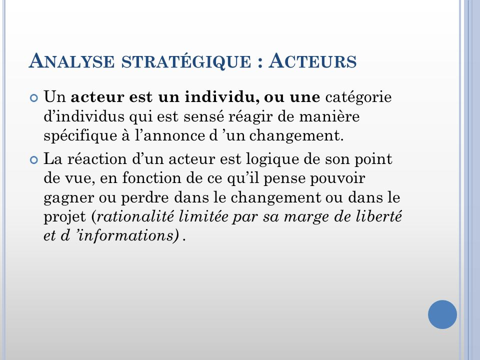 A NALYSE STRATÉGIQUE : A CTEURS Un acteur est un individu, ou une catégorie dindividus qui est sensé réagir de manière spécifique à lannonce d un chan