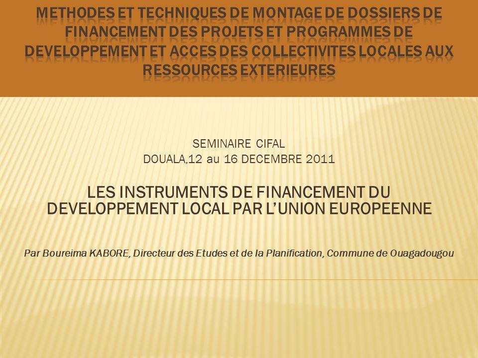 SEMINAIRE CIFAL DOUALA,12 au 16 DECEMBRE 2011 LES INSTRUMENTS DE FINANCEMENT DU DEVELOPPEMENT LOCAL PAR LUNION EUROPEENNE Par Boureima KABORE, Directe
