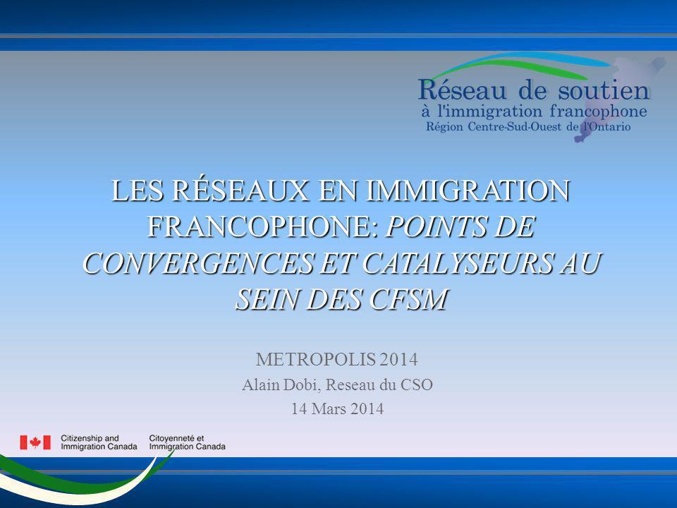 LES RÉSEAUX EN IMMIGRATION FRANCOPHONE: POINTS DE CONVERGENCES ET CATALYSEURS AU SEIN DES CFSM METROPOLIS 2014 Alain Dobi, Reseau du CSO 14 Mars 2014