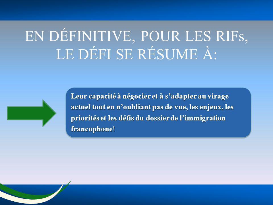 EN DÉFINITIVE, POUR LES RIFs, LE DÉFI SE RÉSUME À: Leur capacité à négocier et à sadapter au virage actuel tout en noubliant pas de vue, les enjeux, les priorités et les défis du dossier de limmigration francophone.