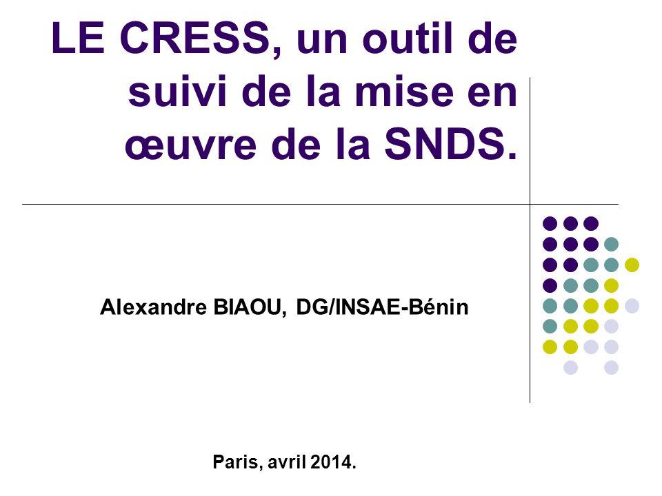 Alexandre BIAOU, DG/INSAE-Bénin Paris, avril 2014. LE CRESS, un outil de suivi de la mise en œuvre de la SNDS.