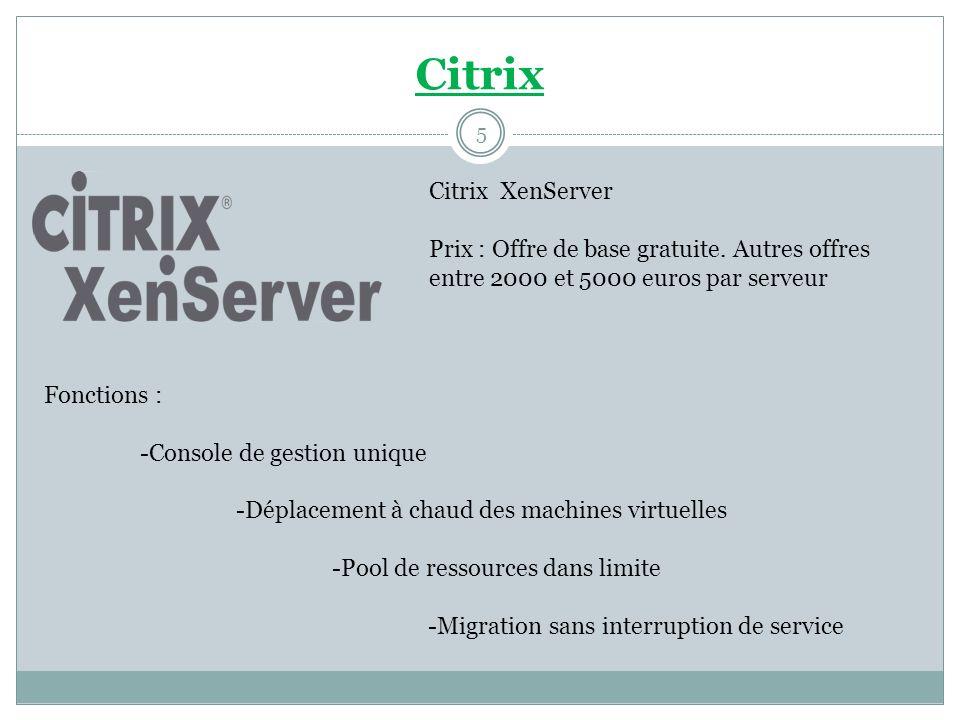 Citrix Citrix XenServer Prix : Offre de base gratuite. Autres offres entre 2000 et 5000 euros par serveur Fonctions : -Console de gestion unique -Dépl