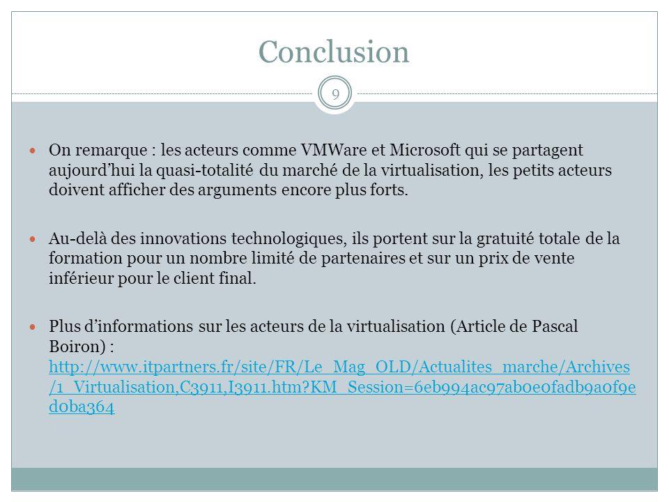 Conclusion 9 On remarque : les acteurs comme VMWare et Microsoft qui se partagent aujourdhui la quasi-totalité du marché de la virtualisation, les pet
