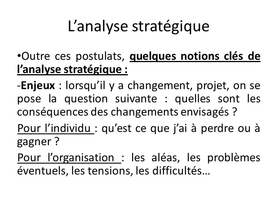 Lanalyse stratégique Outre ces postulats, quelques notions clés de lanalyse stratégique : -Enjeux : lorsquil y a changement, projet, on se pose la que
