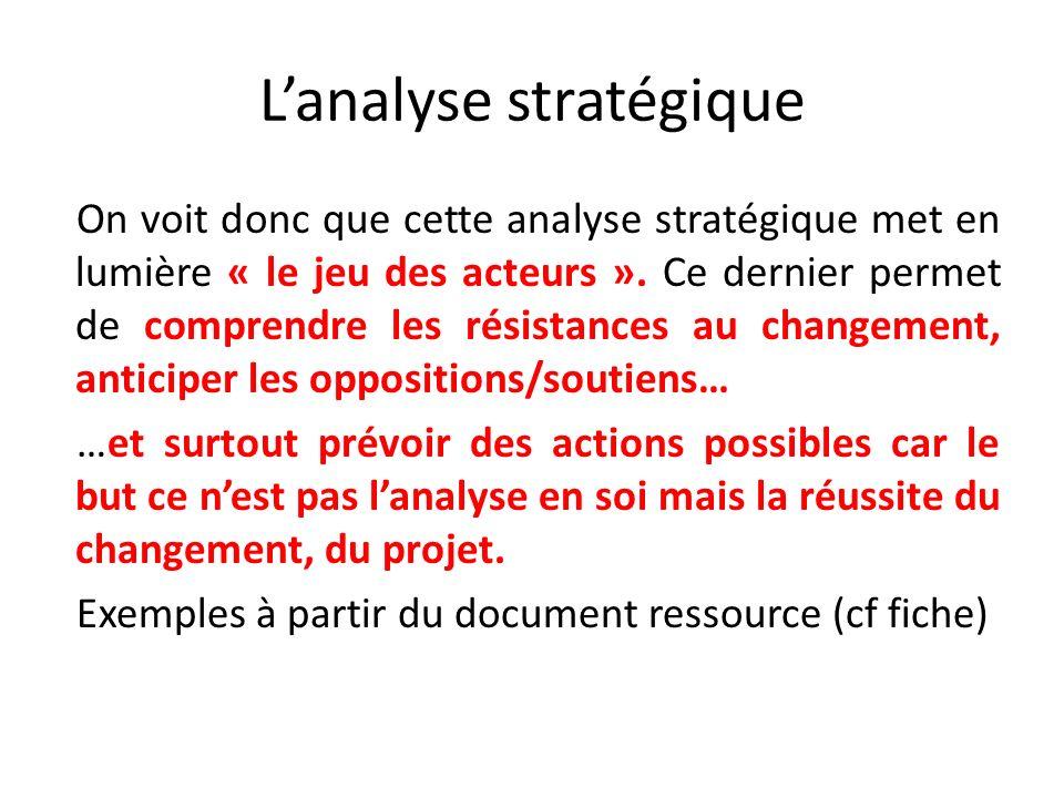 Lanalyse stratégique On voit donc que cette analyse stratégique met en lumière « le jeu des acteurs ». Ce dernier permet de comprendre les résistances